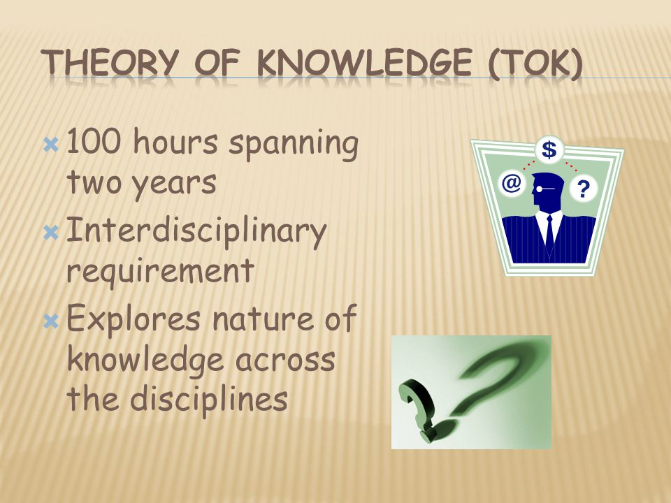 100 hours spanning two years  Interdisciplinary requirement  Explores nature of knowledge across the disciplines
