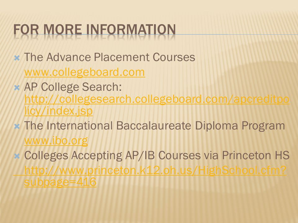  The Advance Placement Courses www.collegeboard.com  AP College Search: http://collegesearch.collegeboard.com/apcreditpo licy/index.jsp http://collegesearch.collegeboard.com/apcreditpo licy/index.jsp  The International Baccalaureate Diploma Program www.ibo.org  Colleges Accepting AP/IB Courses via Princeton HS http://www.princeton.k12.oh.us/HighSchool.cfm.