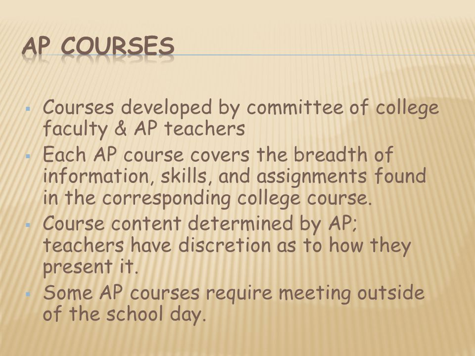  Courses developed by committee of college faculty & AP teachers  Each AP course covers the breadth of information, skills, and assignments found in the corresponding college course.