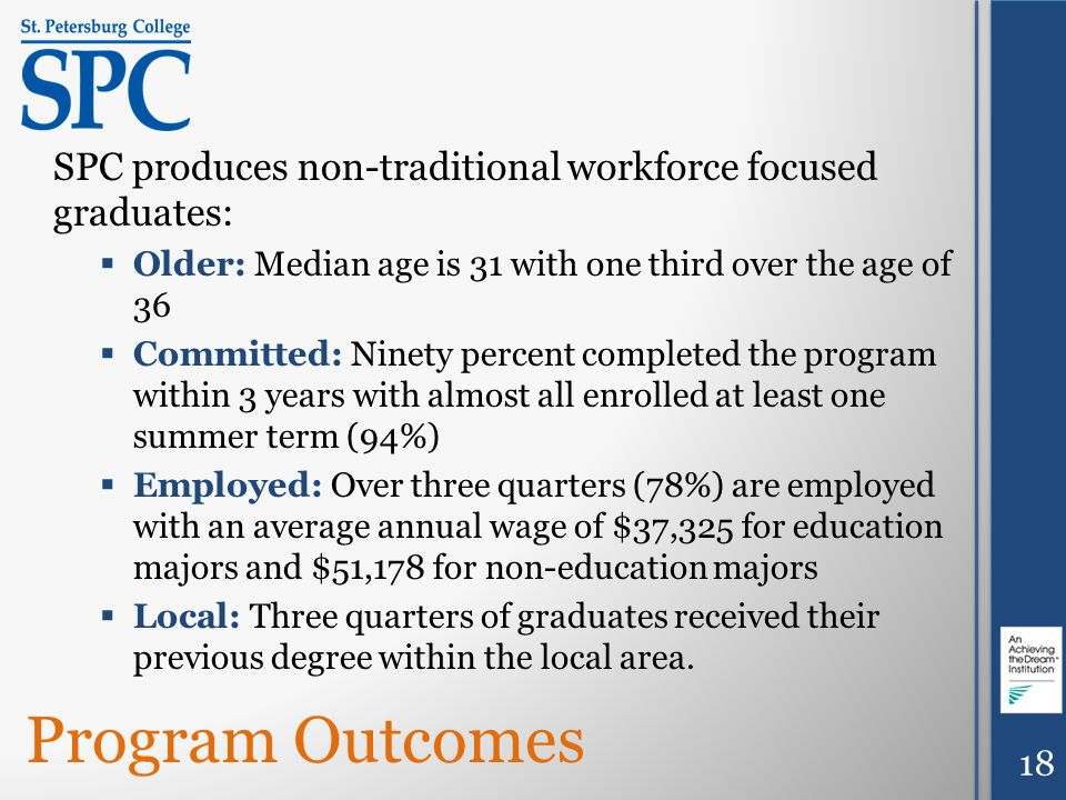 18 SPC produces non-traditional workforce focused graduates:  Older: Median age is 31 with one third over the age of 36  Committed: Ninety percent completed the program within 3 years with almost all enrolled at least one summer term (94%)  Employed: Over three quarters (78%) are employed with an average annual wage of $37,325 for education majors and $51,178 for non-education majors  Local: Three quarters of graduates received their previous degree within the local area.