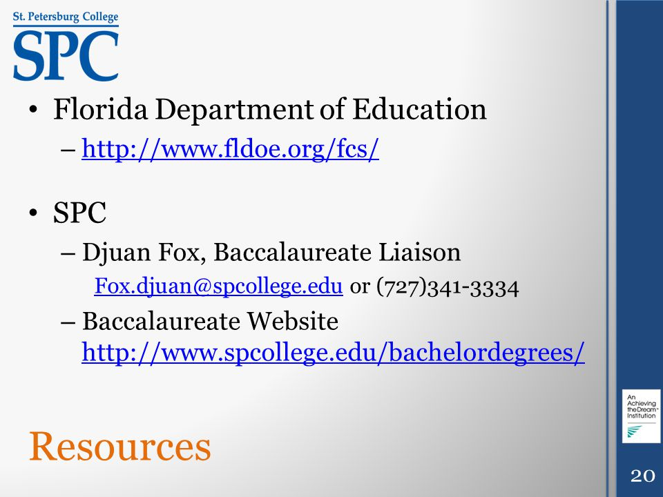 Resources Florida Department of Education – http://www.fldoe.org/fcs/ http://www.fldoe.org/fcs/ SPC – Djuan Fox, Baccalaureate Liaison Fox.djuan@spcollege.eduFox.djuan@spcollege.edu or (727)341-3334 – Baccalaureate Website http://www.spcollege.edu/bachelordegrees/ http://www.spcollege.edu/bachelordegrees/ 20