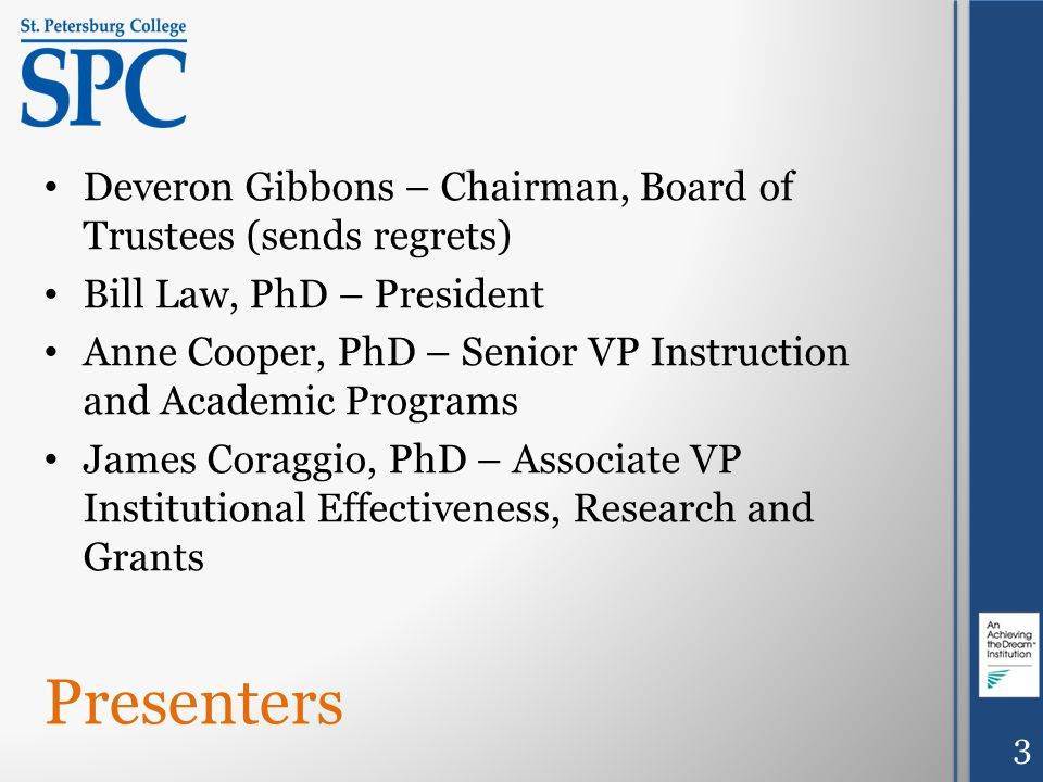 Presenters Deveron Gibbons – Chairman, Board of Trustees (sends regrets) Bill Law, PhD – President Anne Cooper, PhD – Senior VP Instruction and Academic Programs James Coraggio, PhD – Associate VP Institutional Effectiveness, Research and Grants 3
