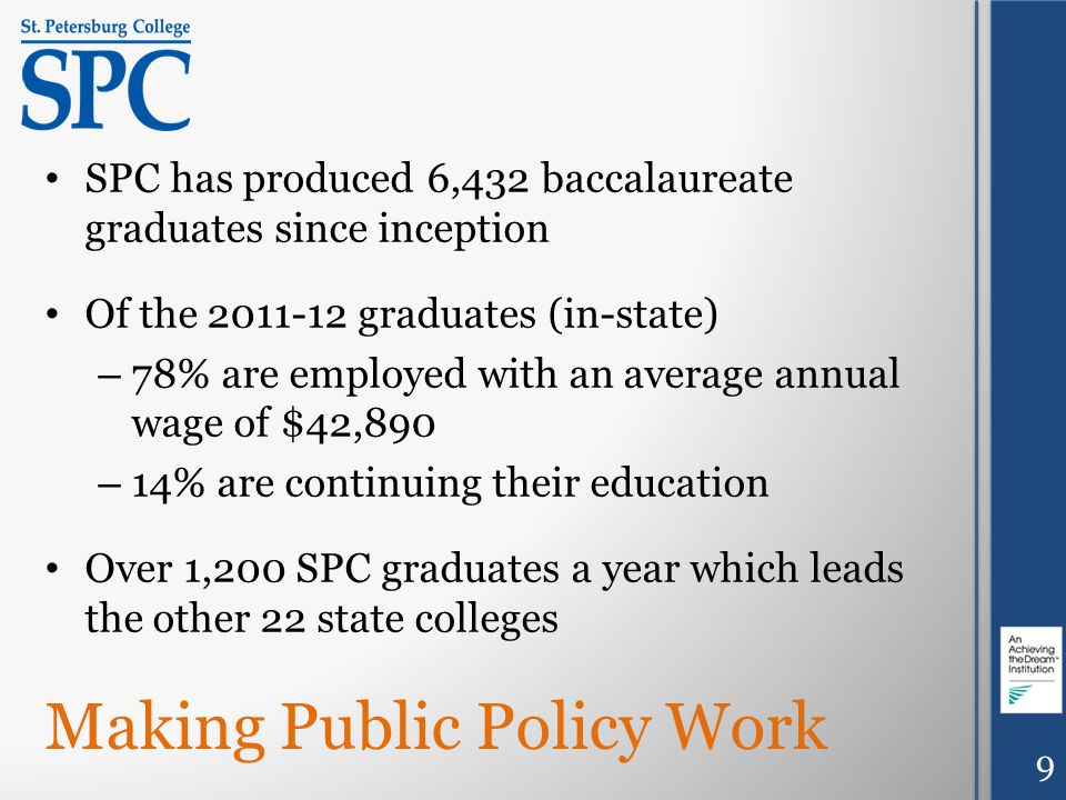 Making Public Policy Work SPC has produced 6,432 baccalaureate graduates since inception Of the 2011-12 graduates (in-state) – 78% are employed with an average annual wage of $42,890 – 14% are continuing their education Over 1,200 SPC graduates a year which leads the other 22 state colleges 9