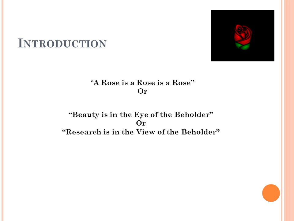 I NTRODUCTION Beauty is in the Eye of the Beholder Or Research is in the View of the Beholder A Rose is a Rose is a Rose Or
