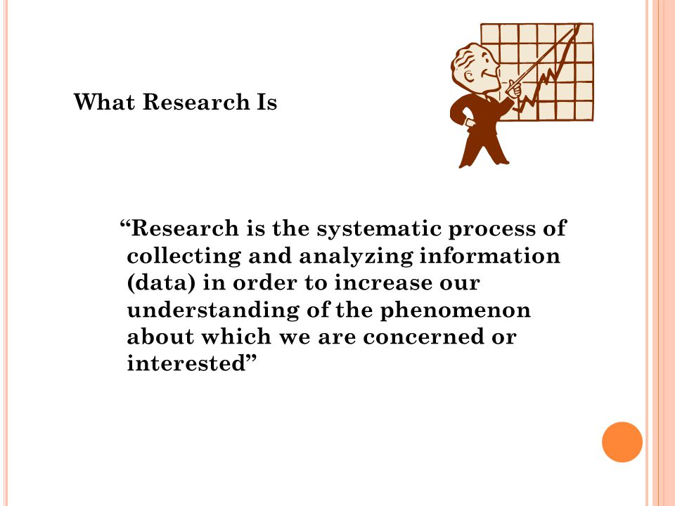 What Research Is Research is the systematic process of collecting and analyzing information (data) in order to increase our understanding of the phenomenon about which we are concerned or interested