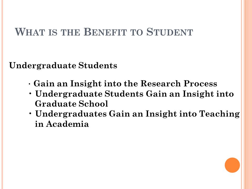 W HAT IS THE B ENEFIT TO S TUDENT Gain an Insight into the Research Process Undergraduate Students Gain an Insight into Graduate School Undergraduates Gain an Insight into Teaching in Academia Undergraduate Students