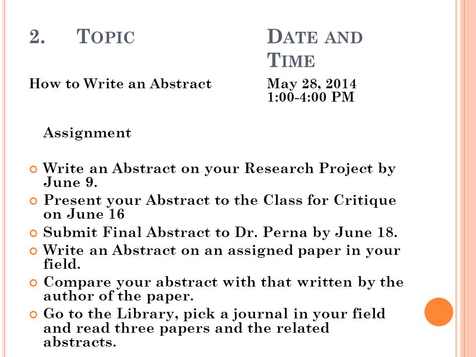 2.T OPIC D ATE AND T IME How to Write an AbstractMay 28, 2014 1:00-4:00 PM Assignment Write an Abstract on your Research Project by June 9.