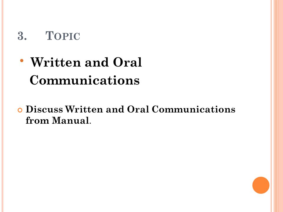 3.T OPIC Written and Oral Communications Discuss Written and Oral Communications from Manual.