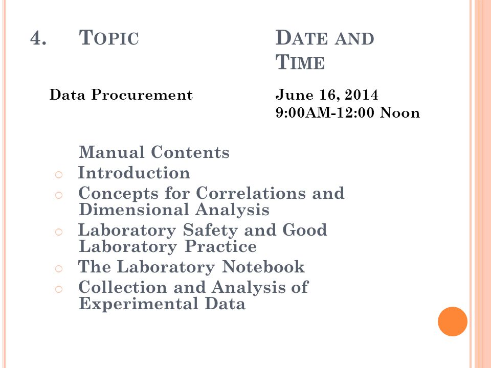 4.T OPIC D ATE AND T IME Data ProcurementJune 16, 2014 9:00AM-12:00 Noon Manual Contents  Introduction  Concepts for Correlations and Dimensional Analysis  Laboratory Safety and Good Laboratory Practice  The Laboratory Notebook  Collection and Analysis of Experimental Data