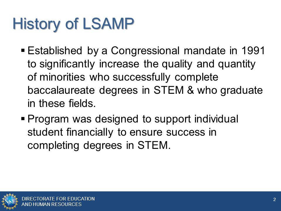 DIRECTORATE FOR EDUCATION AND HUMAN RESOURCES 2 History of LSAMP  Established by a Congressional mandate in 1991 to significantly increase the quality and quantity of minorities who successfully complete baccalaureate degrees in STEM & who graduate in these fields.