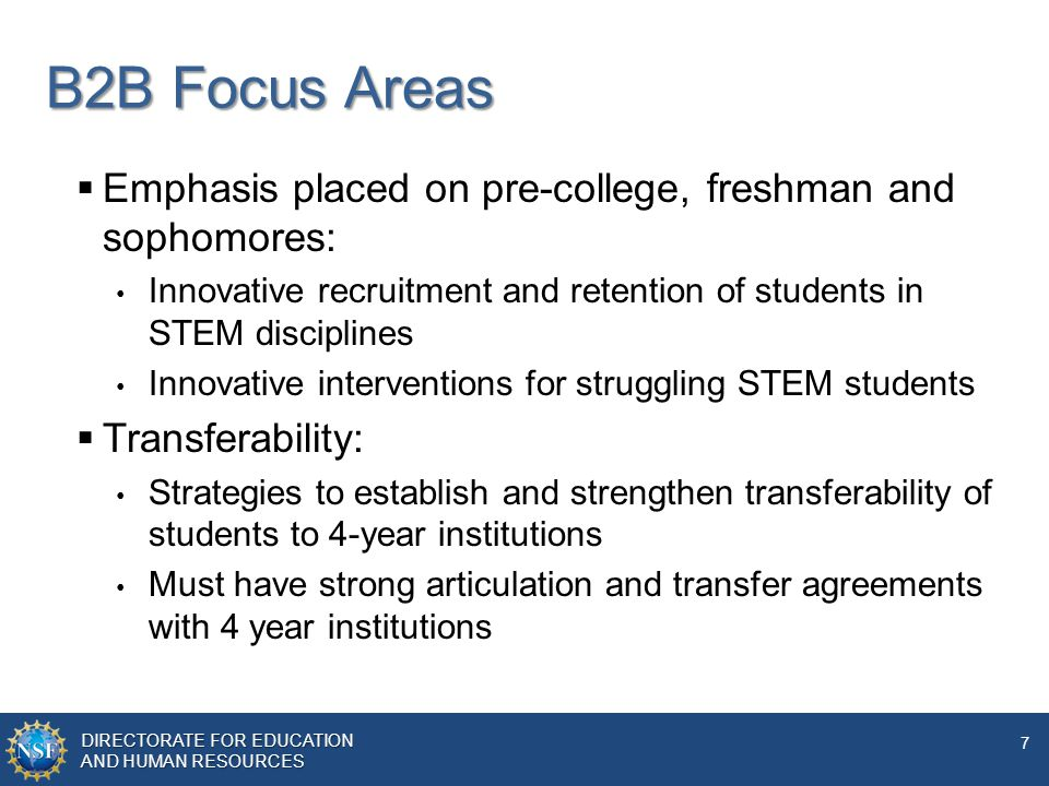 DIRECTORATE FOR EDUCATION AND HUMAN RESOURCES 7 B2B Focus Areas  Emphasis placed on pre-college, freshman and sophomores: Innovative recruitment and retention of students in STEM disciplines Innovative interventions for struggling STEM students  Transferability: Strategies to establish and strengthen transferability of students to 4-year institutions Must have strong articulation and transfer agreements with 4 year institutions