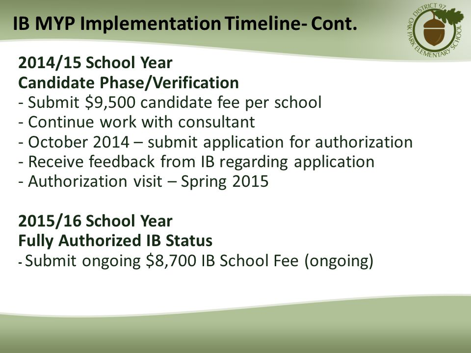 2014/15 School Year Candidate Phase/Verification - Submit $9,500 candidate fee per school - Continue work with consultant - October 2014 – submit application for authorization - Receive feedback from IB regarding application - Authorization visit – Spring 2015 2015/16 School Year Fully Authorized IB Status - Submit ongoing $8,700 IB School Fee (ongoing) IB MYP Implementation Timeline- Cont.