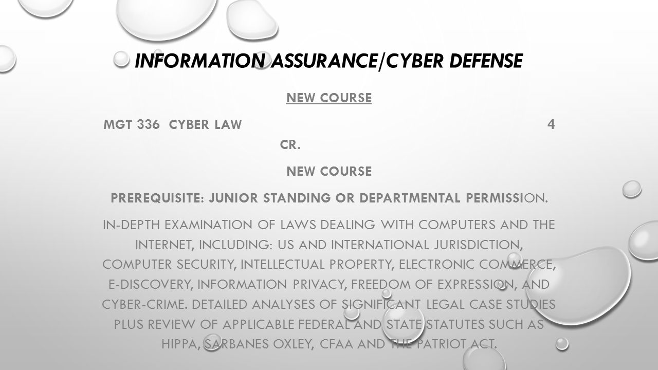 INFORMATION ASSURANCE/CYBER DEFENSE NEW COURSE MGT 336 CYBER LAW4 CR. NEW COURSE PREREQUISITE: JUNIOR STANDING OR DEPARTMENTAL PERMISSION. IN-DEPTH EX
