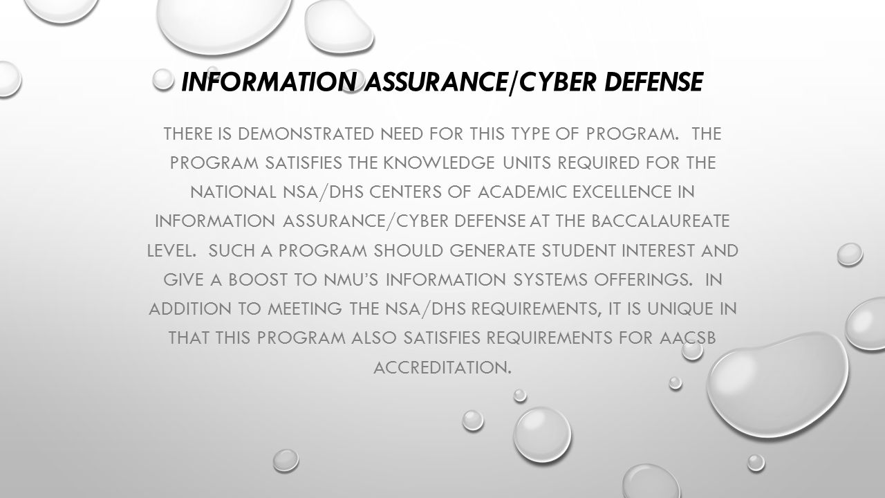 INFORMATION ASSURANCE/CYBER DEFENSE THERE IS DEMONSTRATED NEED FOR THIS TYPE OF PROGRAM. THE PROGRAM SATISFIES THE KNOWLEDGE UNITS REQUIRED FOR THE NA