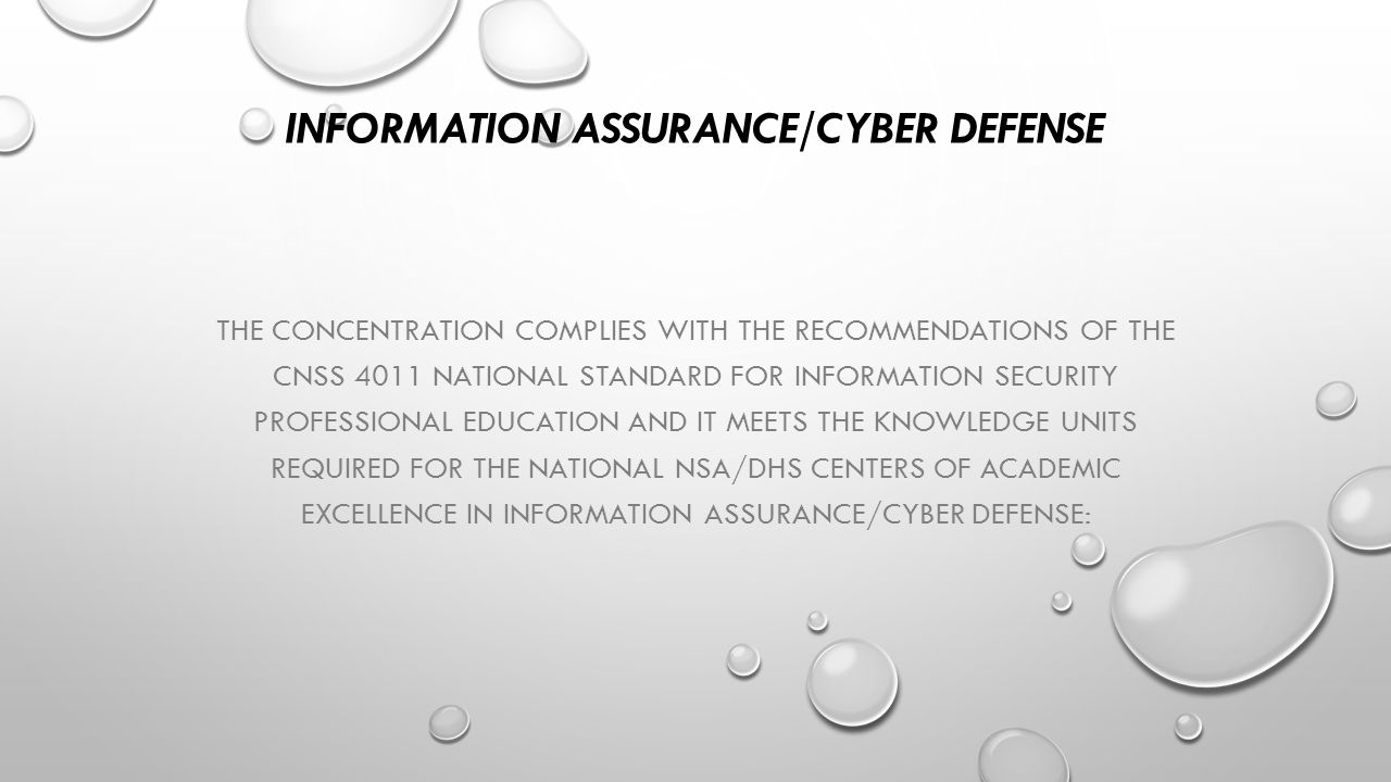 INFORMATION ASSURANCE/CYBER DEFENSE THE CONCENTRATION COMPLIES WITH THE RECOMMENDATIONS OF THE CNSS 4011 NATIONAL STANDARD FOR INFORMATION SECURITY PROFESSIONAL EDUCATION AND IT MEETS THE KNOWLEDGE UNITS REQUIRED FOR THE NATIONAL NSA/DHS CENTERS OF ACADEMIC EXCELLENCE IN INFORMATION ASSURANCE/CYBER DEFENSE: