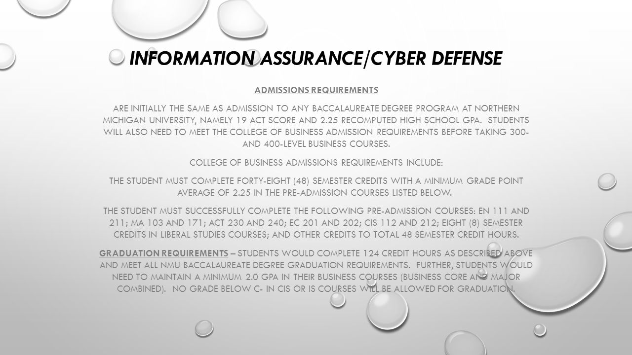 INFORMATION ASSURANCE/CYBER DEFENSE ADMISSIONS REQUIREMENTS ARE INITIALLY THE SAME AS ADMISSION TO ANY BACCALAUREATE DEGREE PROGRAM AT NORTHERN MICHIGAN UNIVERSITY, NAMELY 19 ACT SCORE AND 2.25 RECOMPUTED HIGH SCHOOL GPA.