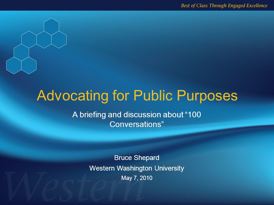 A briefing and discussion about 100 Conversations Bruce Shepard Western Washington University May 7, 2010 Advocating for Public Purposes