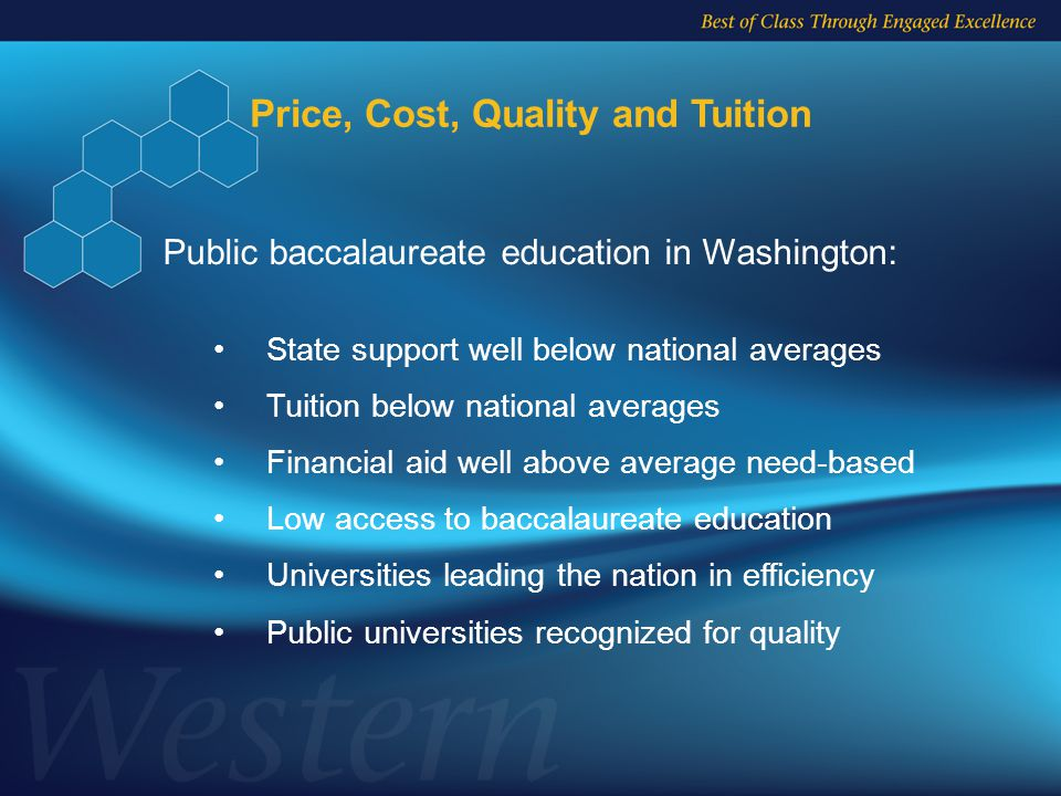 Price, Cost, Quality and Tuition State support well below national averages Tuition below national averages Financial aid well above average need-based Low access to baccalaureate education Universities leading the nation in efficiency Public universities recognized for quality Public baccalaureate education in Washington: