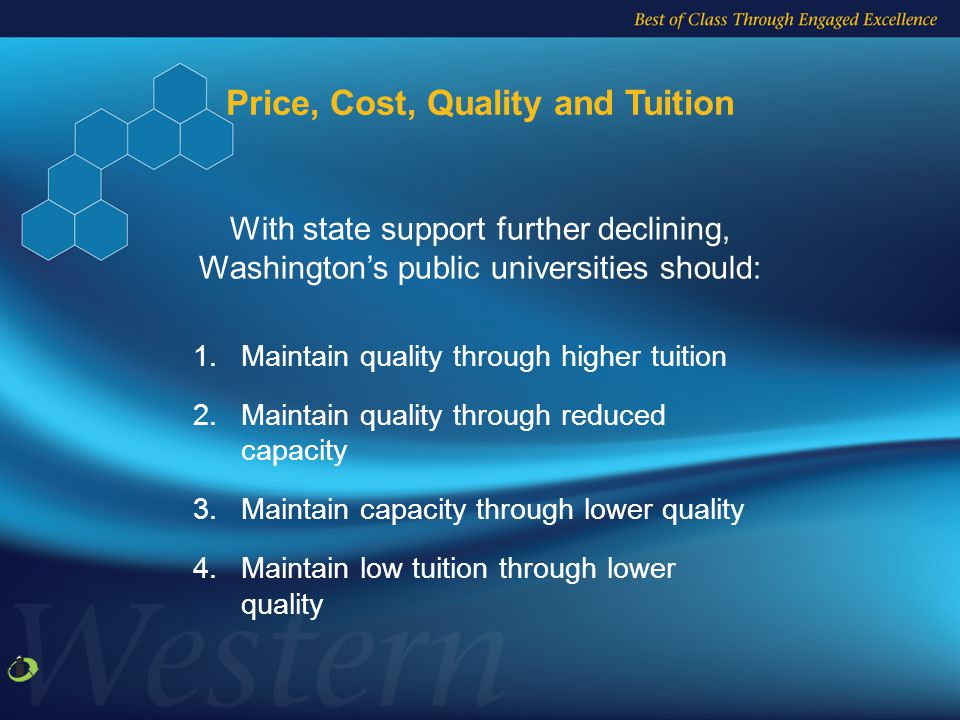 1.Maintain quality through higher tuition 2.Maintain quality through reduced capacity 3.Maintain capacity through lower quality 4.Maintain low tuition through lower quality With state support further declining, Washington's public universities should: Price, Cost, Quality and Tuition