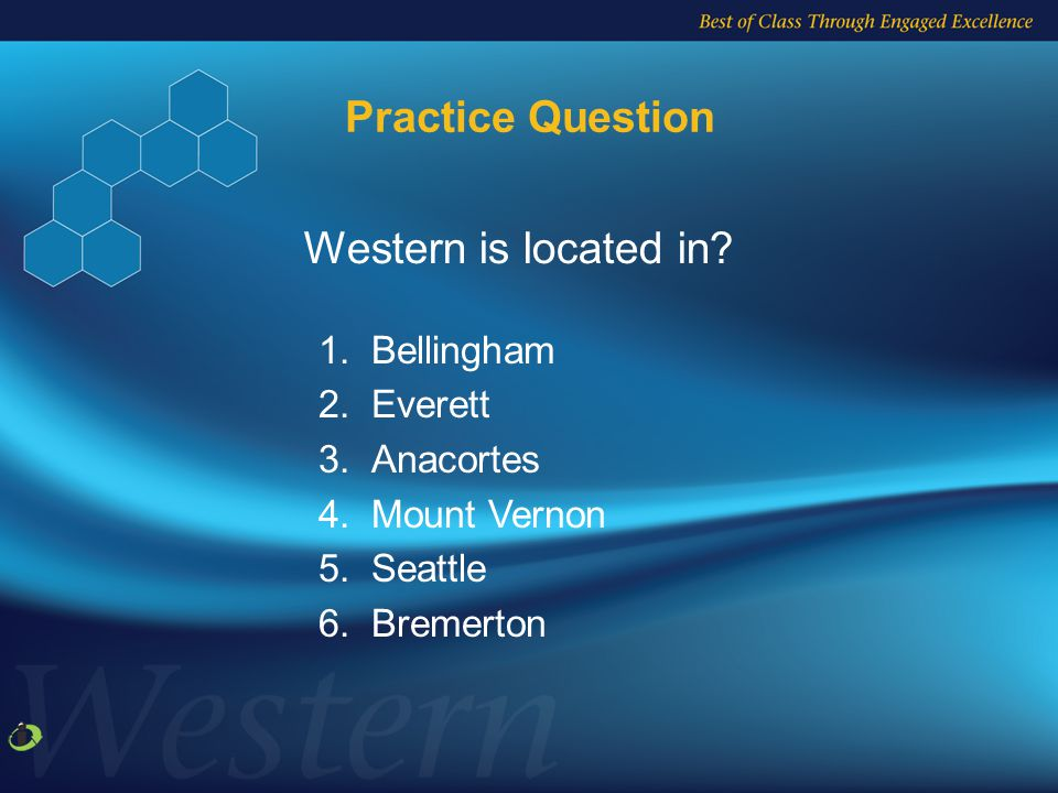 Practice Question 1.Bellingham 2.Everett 3.Anacortes 4.Mount Vernon 5.Seattle 6.Bremerton Western is located in