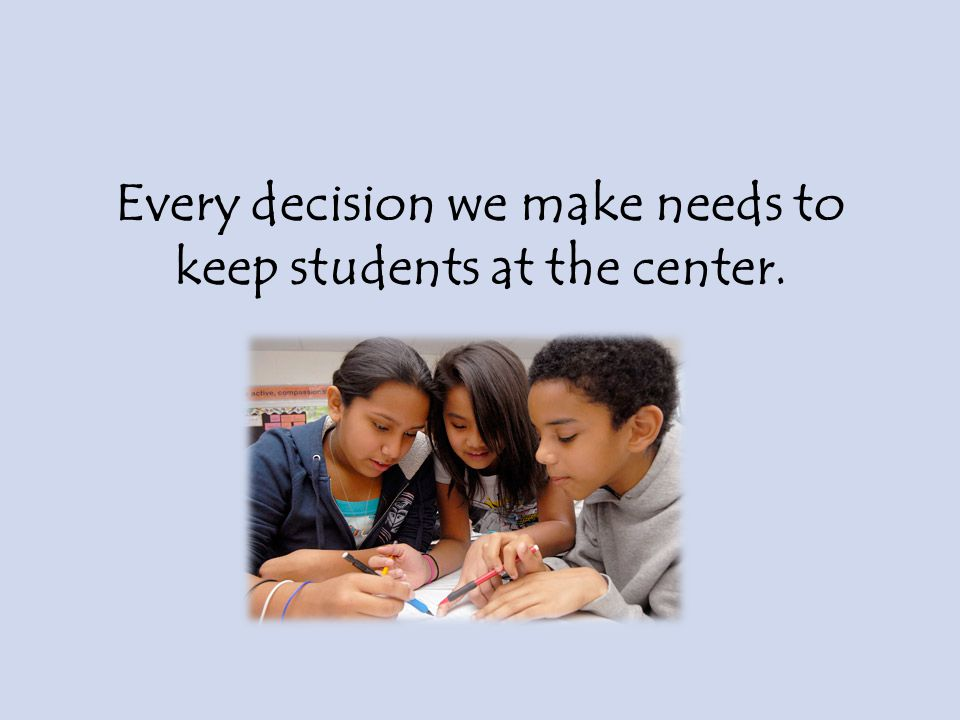 Every decision we make needs to keep students at the center.