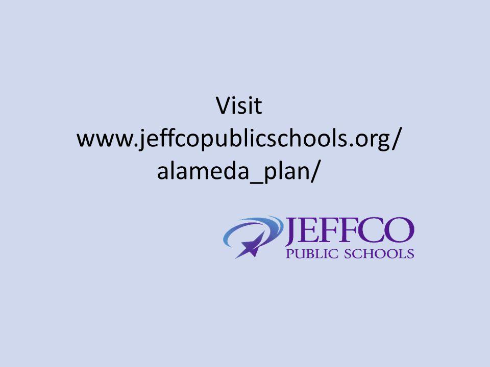 Visit www.jeffcopublicschools.org/ alameda_plan/