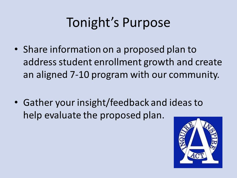 Tonight's Purpose Share information on a proposed plan to address student enrollment growth and create an aligned 7-10 program with our community. Gat