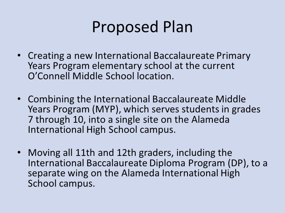Proposed Plan Creating a new International Baccalaureate Primary Years Program elementary school at the current O'Connell Middle School location.