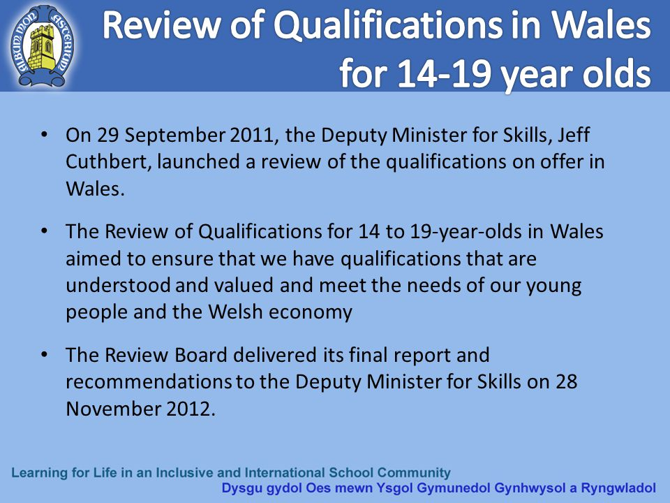 On 29 September 2011, the Deputy Minister for Skills, Jeff Cuthbert, launched a review of the qualifications on offer in Wales. The Review of Qualific