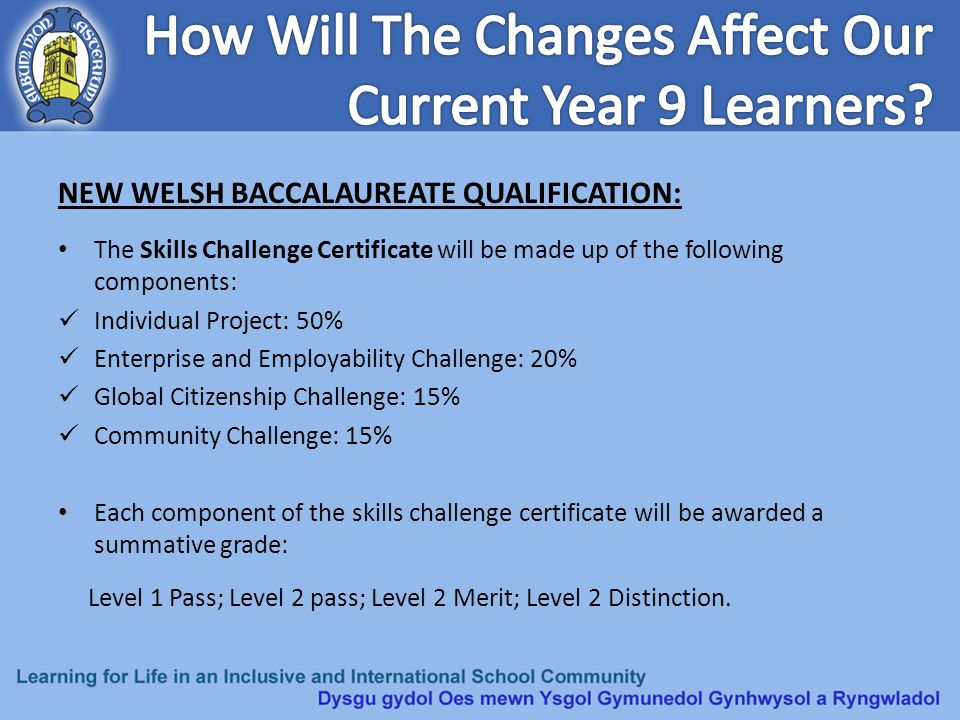 NEW WELSH BACCALAUREATE QUALIFICATION: The Skills Challenge Certificate will be made up of the following components: Individual Project: 50% Enterpris