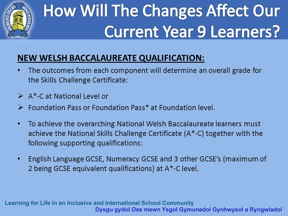 NEW WELSH BACCALAUREATE QUALIFICATION: To achieve the overarching Foundation Welsh Baccalaureate learners must achieve either the National or Foundation Skills Challenge certificate together with the following supporting qualifications: English Language GCSE, Numeracy GCSE and 3 other GCSE's (maximum of 2 being GCSE equivalent qualifications) at A*-G level.