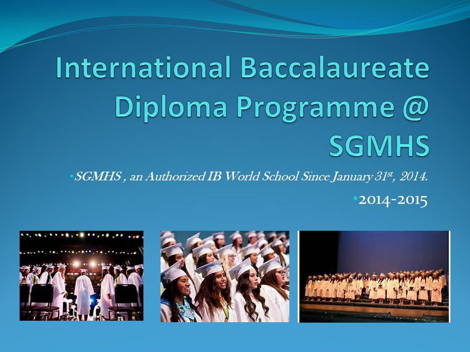SGMHS, an Authorized IB World School Since January 31 st, 2014. 2014-2015