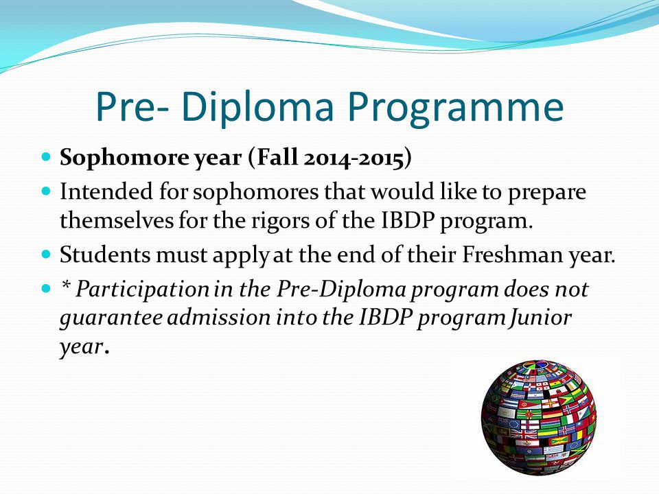 Pre- Diploma Programme Sophomore year (Fall 2014-2015) Intended for sophomores that would like to prepare themselves for the rigors of the IBDP program.