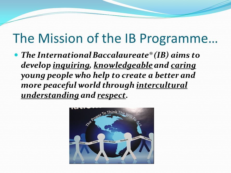 The Mission of the IB Programme… The International Baccalaureate® (IB) aims to develop inquiring, knowledgeable and caring young people who help to create a better and more peaceful world through intercultural understanding and respect.