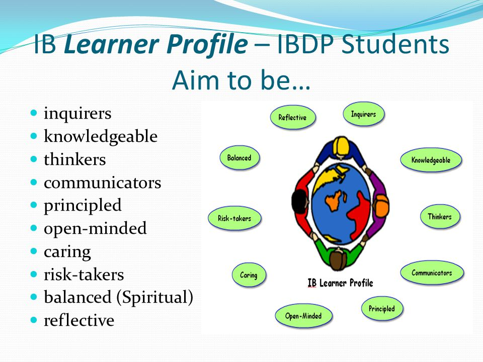IB Learner Profile – IBDP Students Aim to be… inquirers knowledgeable thinkers communicators principled open-minded caring risk-takers balanced (Spiritual) reflective