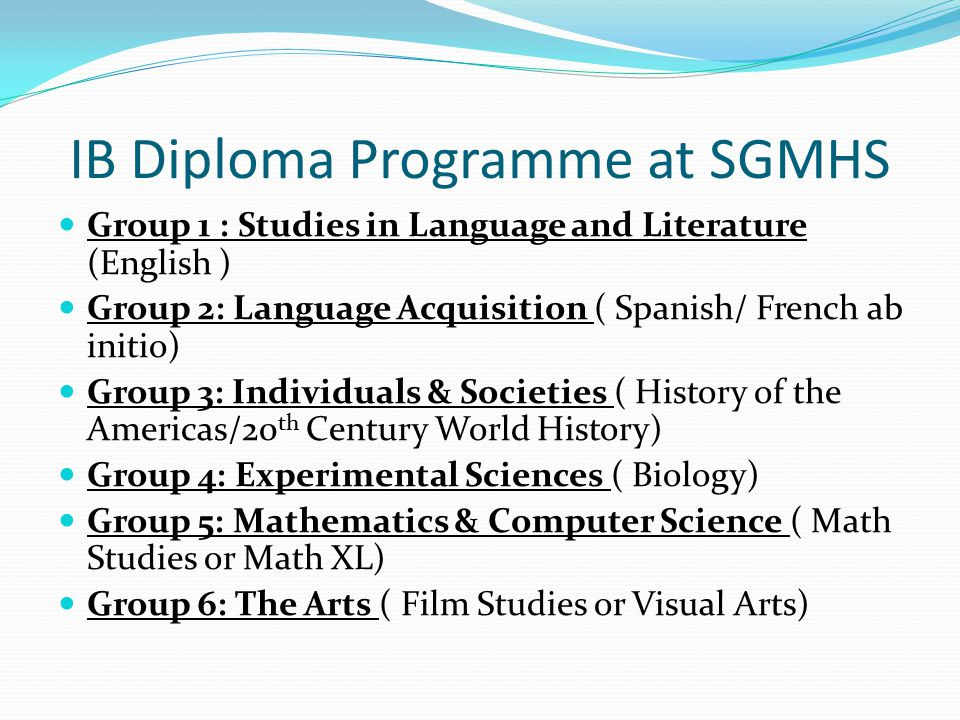 IB Diploma Programme at SGMHS Group 1 : Studies in Language and Literature (English ) Group 2: Language Acquisition ( Spanish/ French ab initio) Group 3: Individuals & Societies ( History of the Americas/20 th Century World History) Group 4: Experimental Sciences ( Biology) Group 5: Mathematics & Computer Science ( Math Studies or Math XL) Group 6: The Arts ( Film Studies or Visual Arts)