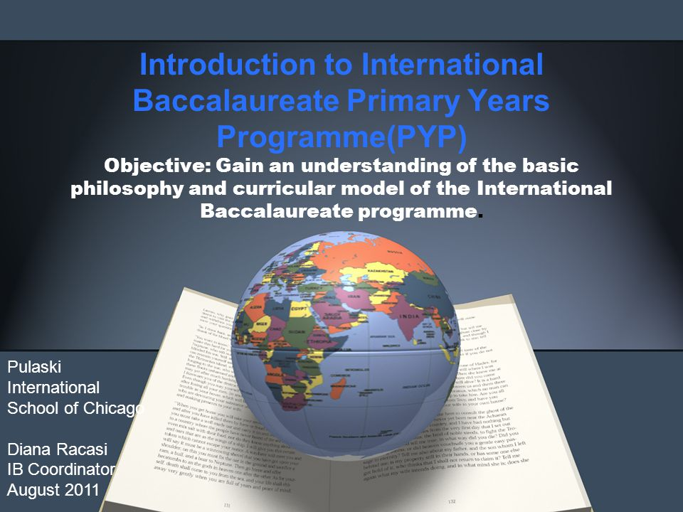 Introduction to International Baccalaureate Primary Years Programme(PYP) Objective: Gain an understanding of the basic philosophy and curricular model