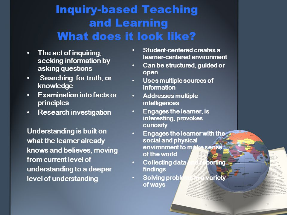 Inquiry-based Teaching and Learning What does it look like? The act of inquiring, seeking information by asking questions Searching for truth, or know