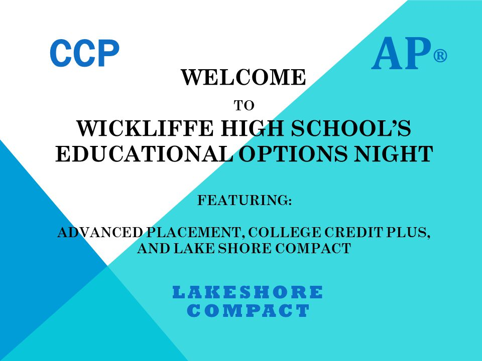 WELCOME TO WICKLIFFE HIGH SCHOOL'S EDUCATIONAL OPTIONS NIGHT FEATURING: ADVANCED PLACEMENT, COLLEGE CREDIT PLUS, AND LAKE SHORE COMPACT LAKESHORE COMPACT AP ® CCP