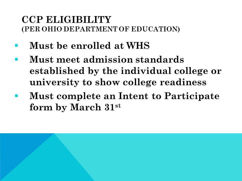 CCP ELIGIBILITY (PER OHIO DEPARTMENT OF EDUCATION)  Must be enrolled at WHS  Must meet admission standards established by the individual college or university to show college readiness  Must complete an Intent to Participate form by March 31 st