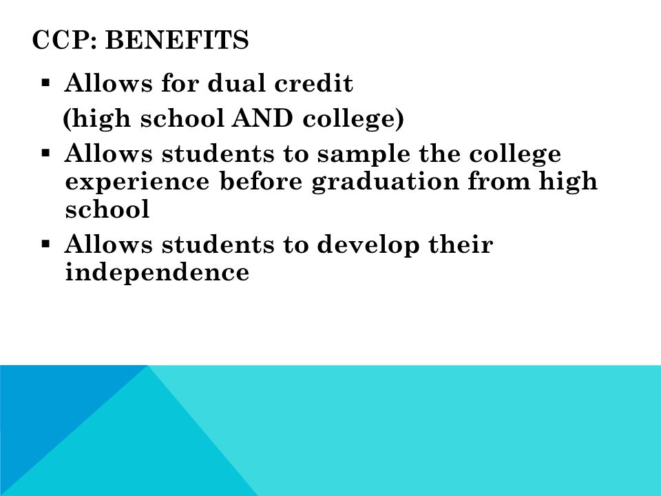 CCP: BENEFITS  Allows for dual credit (high school AND college)  Allows students to sample the college experience before graduation from high school  Allows students to develop their independence