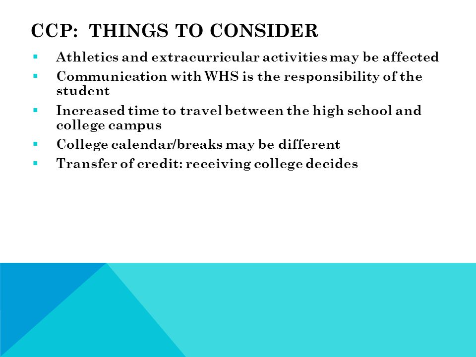 CCP: THINGS TO CONSIDER  Athletics and extracurricular activities may be affected  Communication with WHS is the responsibility of the student  Increased time to travel between the high school and college campus  College calendar/breaks may be different  Transfer of credit: receiving college decides