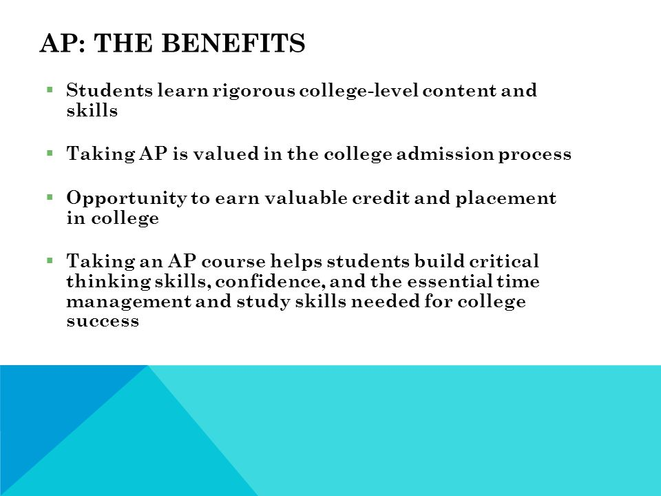 AP: THE BENEFITS  Students learn rigorous college-level content and skills  Taking AP is valued in the college admission process  Opportunity to earn valuable credit and placement in college  Taking an AP course helps students build critical thinking skills, confidence, and the essential time management and study skills needed for college success