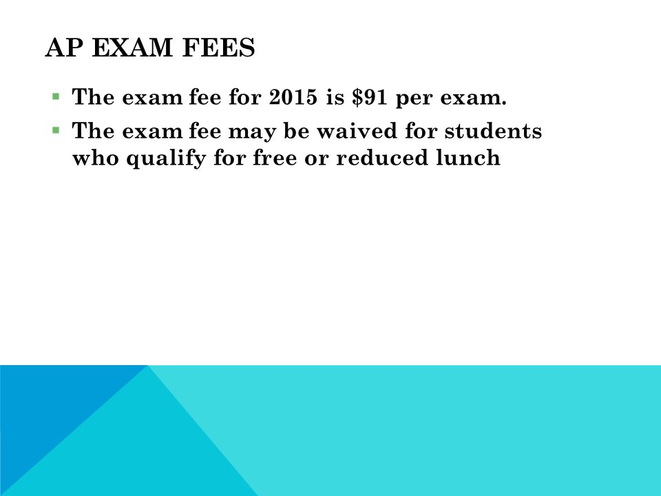 AP EXAM FEES  The exam fee for 2015 is $91 per exam.