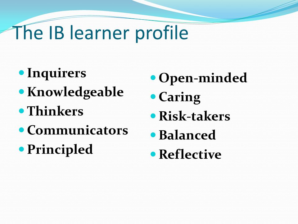 The IB learner profile Inquirers Knowledgeable Thinkers Communicators Principled Open-minded Caring Risk-takers Balanced Reflective