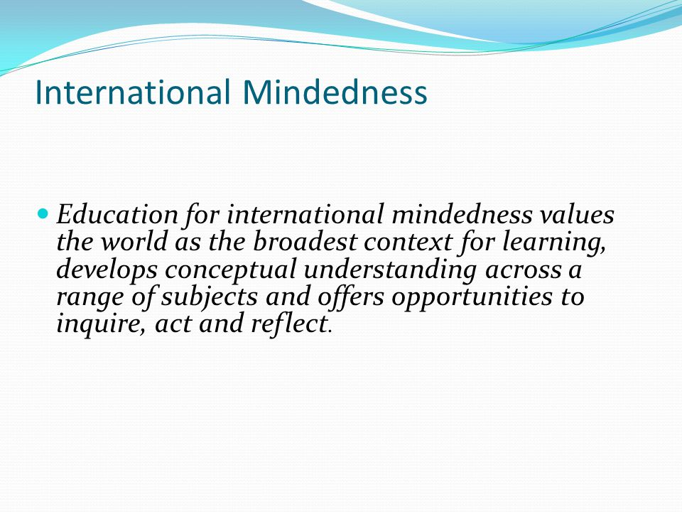 International Mindedness Education for international mindedness values the world as the broadest context for learning, develops conceptual understandi