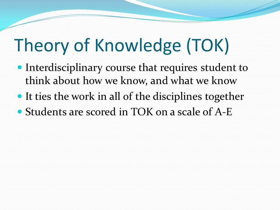 Theory of Knowledge (TOK) Interdisciplinary course that requires student to think about how we know, and what we know It ties the work in all of the d