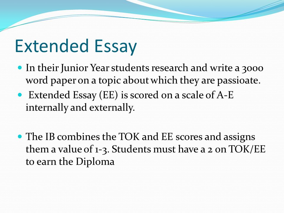 Extended Essay In their Junior Year students research and write a 3000 word paper on a topic about which they are passioate. Extended Essay (EE) is sc