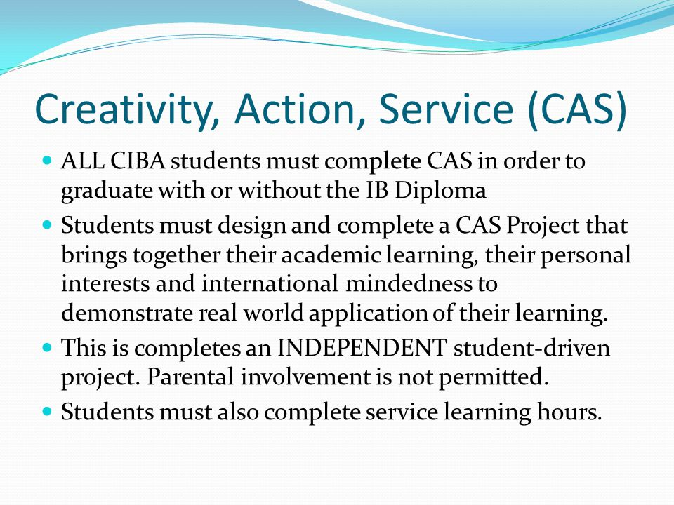Creativity, Action, Service (CAS) ALL CIBA students must complete CAS in order to graduate with or without the IB Diploma Students must design and complete a CAS Project that brings together their academic learning, their personal interests and international mindedness to demonstrate real world application of their learning.