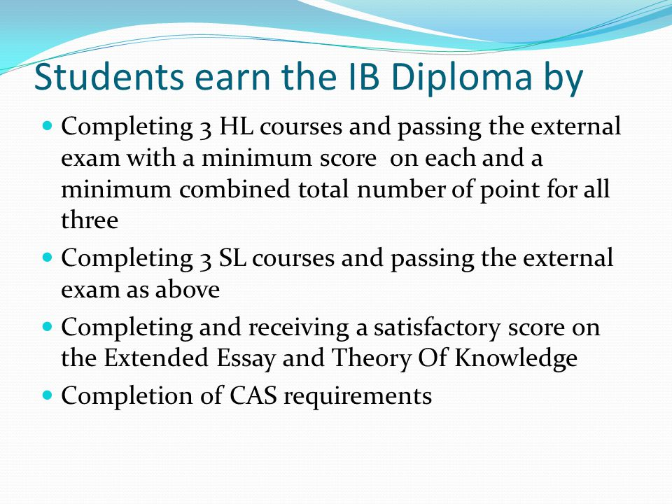 Students earn the IB Diploma by Completing 3 HL courses and passing the external exam with a minimum score on each and a minimum combined total number